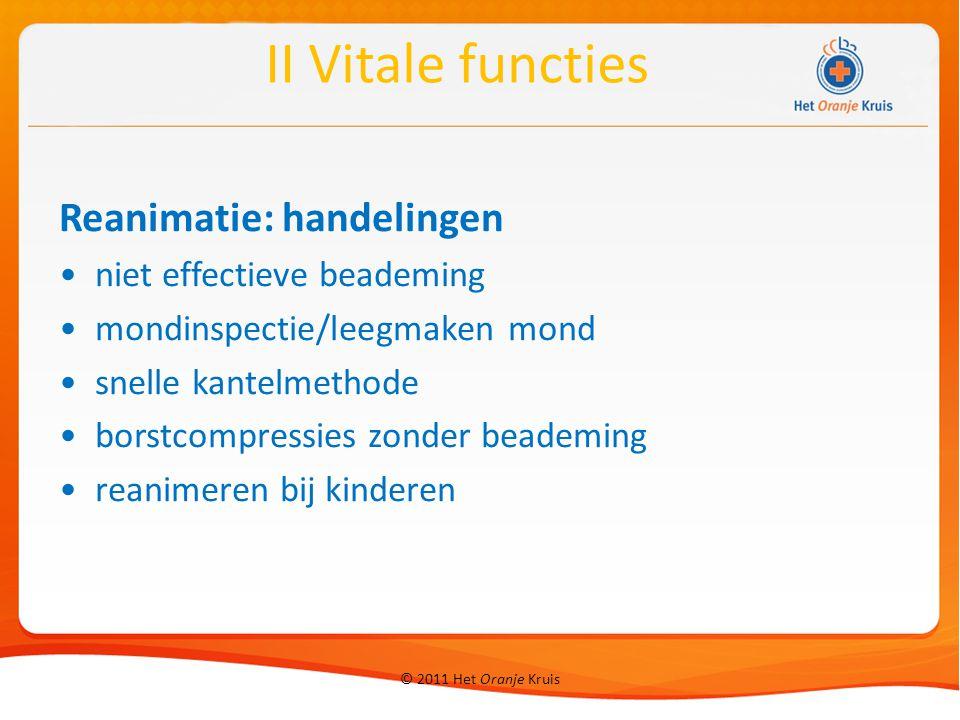 © 2011 Het Oranje Kruis Reanimatie: handelingen niet effectieve beademing mondinspectie/leegmaken mond snelle kantelmethode borstcompressies zonder beademing reanimeren bij kinderen II Vitale functies