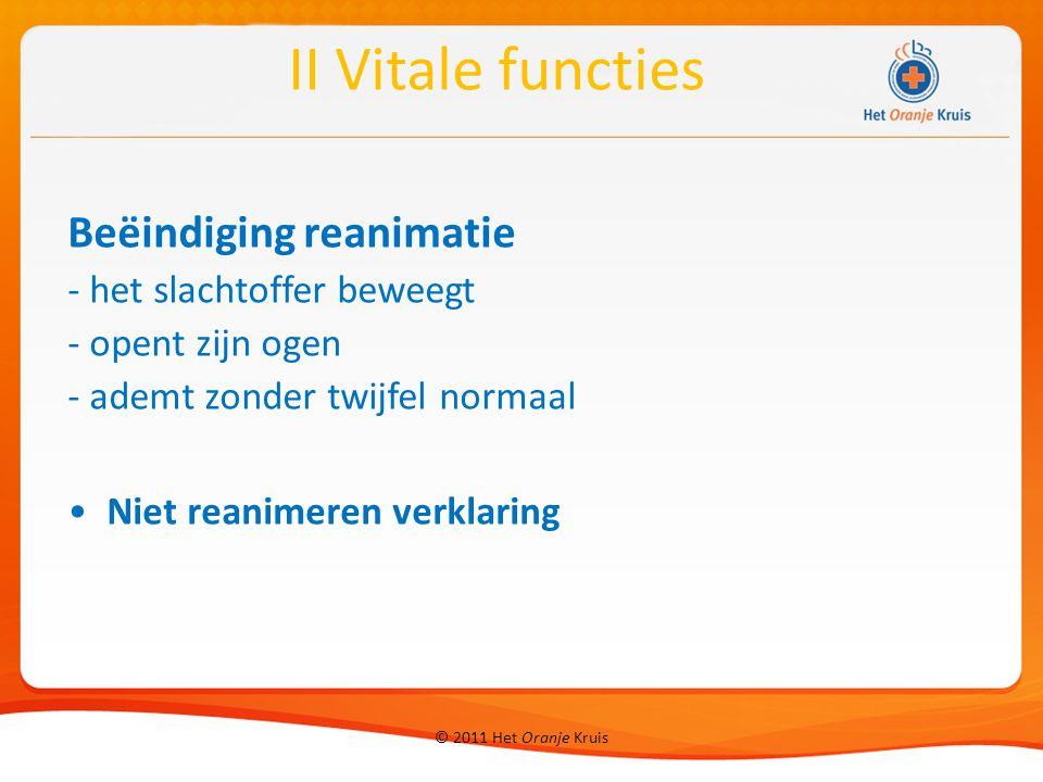 © 2011 Het Oranje Kruis Beëindiging reanimatie - het slachtoffer beweegt - opent zijn ogen - ademt zonder twijfel normaal Niet reanimeren verklaring II Vitale functies