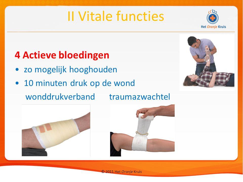 © 2011 Het Oranje Kruis 4 Actieve bloedingen zo mogelijk hooghouden 10 minuten druk op de wond wonddrukverband traumazwachtel II Vitale functies