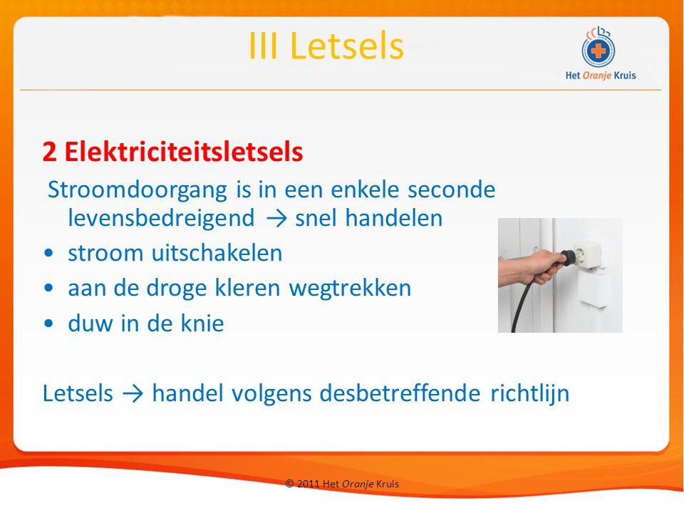 © 2011 Het Oranje Kruis 2 Elektriciteitsletsels Stroomdoorgang is in een enkele seconde levensbedreigend → snel handelen stroom uitschakelen aan de droge kleren wegtrekken duw in de knie Letsels → handel volgens desbetreffende richtlijn III Letsels