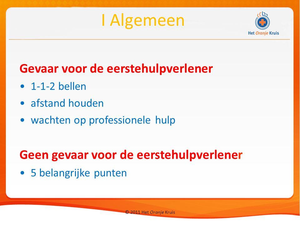 © 2011 Het Oranje Kruis 1 Vijf belangrijke punten Let op gevaar voorbeelden wat doe je I Algemeen