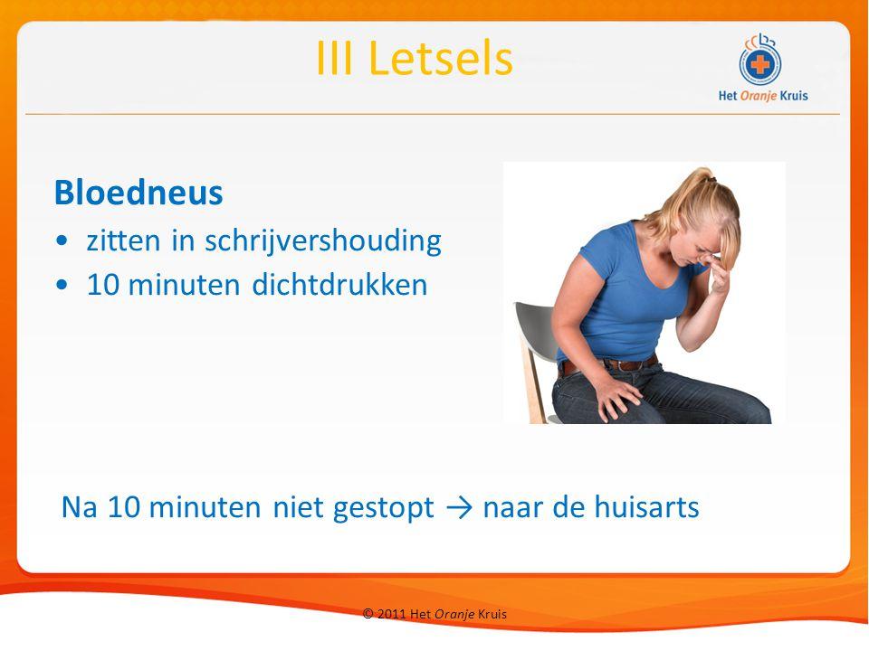 © 2011 Het Oranje Kruis Bloedneus zitten in schrijvershouding 10 minuten dichtdrukken Na 10 minuten niet gestopt → naar de huisarts III Letsels