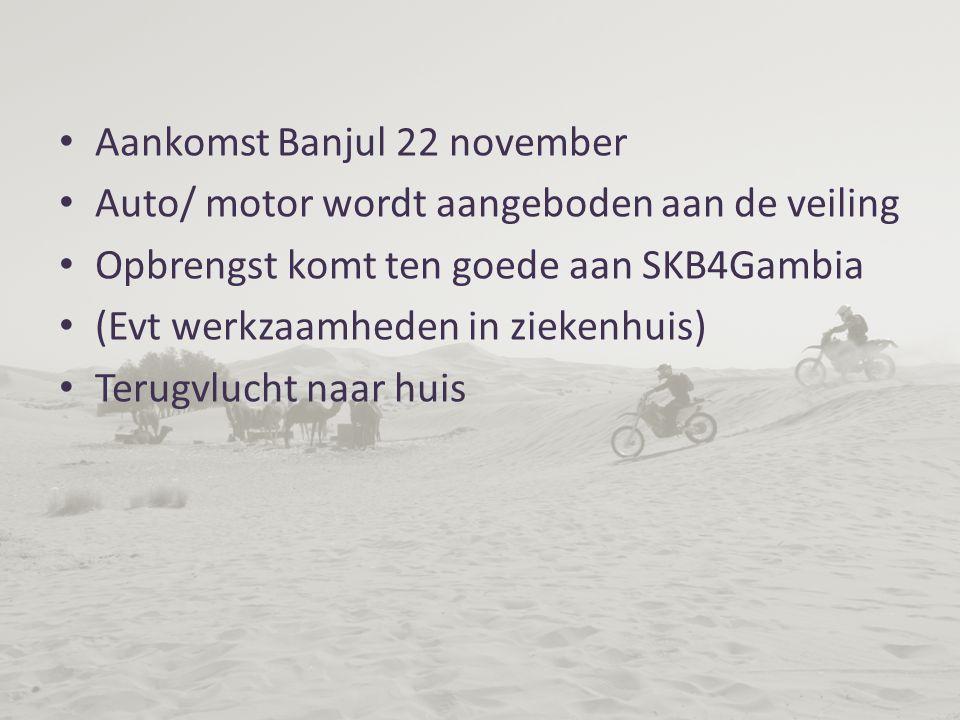 Aankomst Banjul 22 november Auto/ motor wordt aangeboden aan de veiling Opbrengst komt ten goede aan SKB4Gambia (Evt werkzaamheden in ziekenhuis) Terugvlucht naar huis