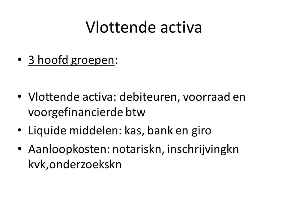 Vlottende activa 3 hoofd groepen: Vlottende activa: debiteuren, voorraad en voorgefinancierde btw Liquide middelen: kas, bank en giro Aanloopkosten: n