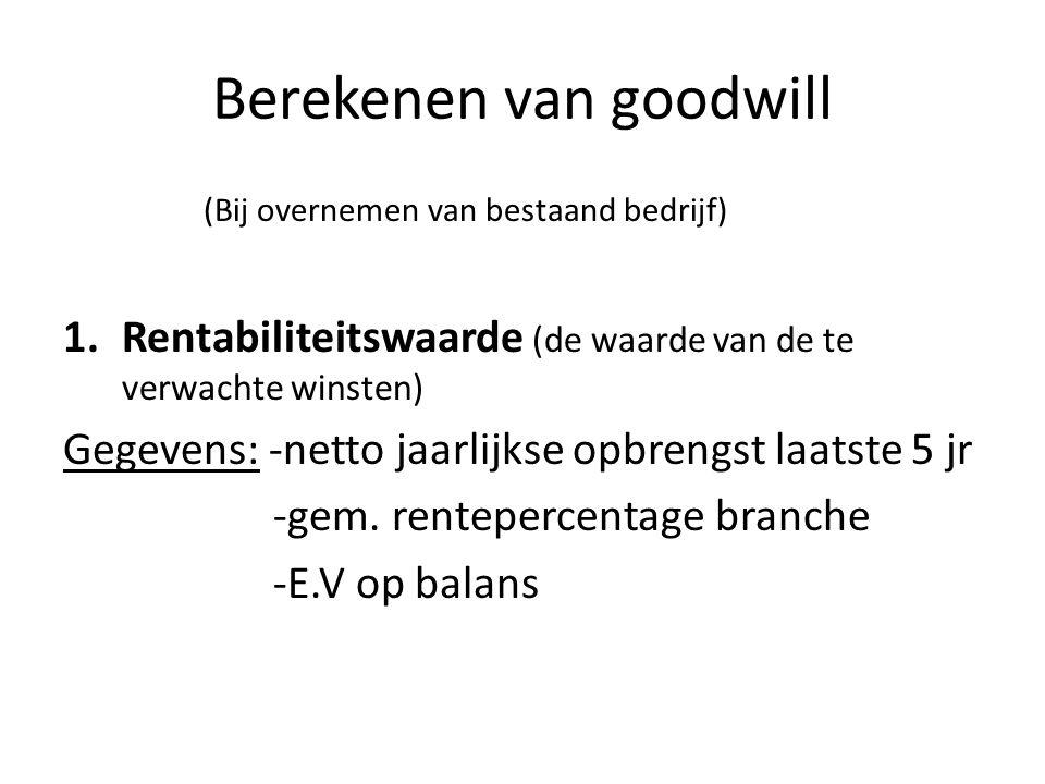 / 2. Netto jaarl. winst x gem. branche % = R.W 3. R.W – E.V= goodwill