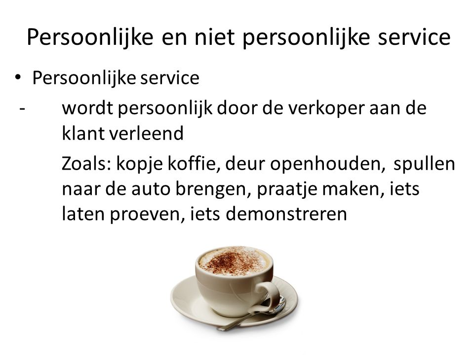 Persoonlijke en niet persoonlijke service Persoonlijke service - wordt persoonlijk door de verkoper aan de klant verleend Zoals: kopje koffie, deur openhouden, spullen naar de auto brengen, praatje maken, iets laten proeven, iets demonstreren