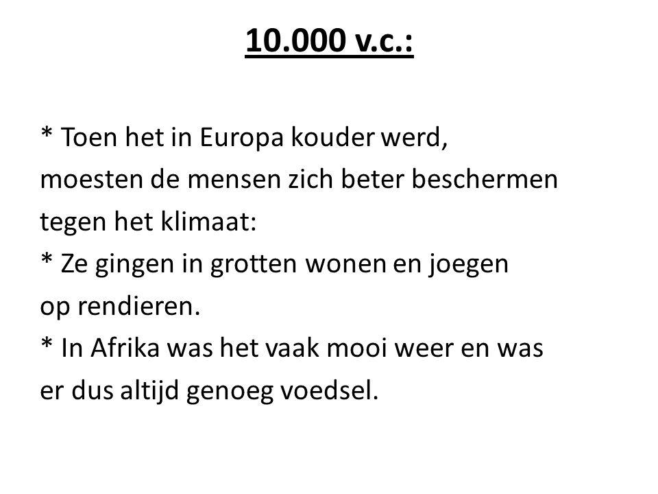 10.000 v.c.: * Toen het in Europa kouder werd, moesten de mensen zich beter beschermen tegen het klimaat: * Ze gingen in grotten wonen en joegen op re