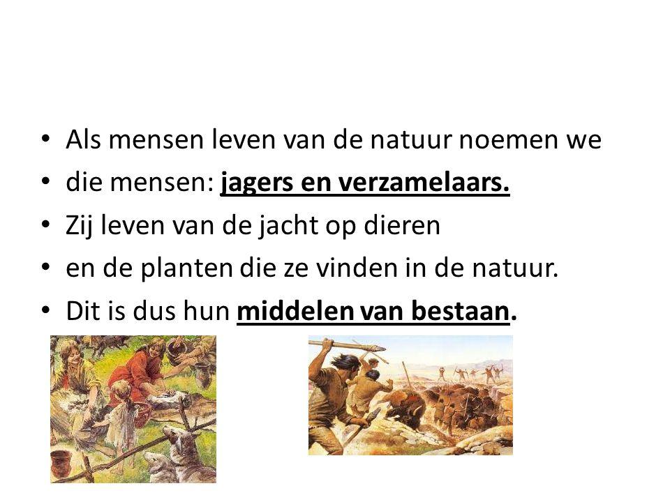 Als mensen leven van de natuur noemen we die mensen: jagers en verzamelaars. Zij leven van de jacht op dieren en de planten die ze vinden in de natuur