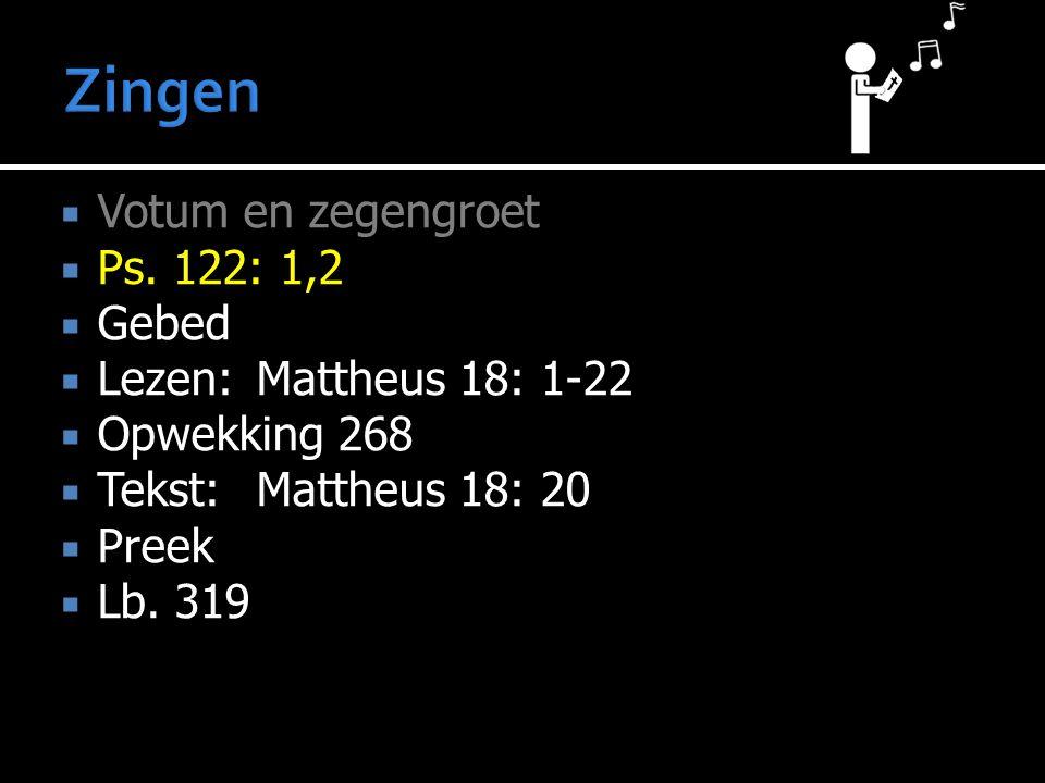  Votum en zegengroet  Ps. 122: 1,2  Gebed  Lezen:Mattheus 18: 1-22  Opwekking 268  Tekst:Mattheus 18: 20  Preek  Lb. 319