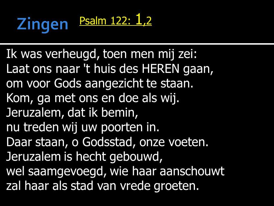 Psalm 122: 1,2 Ik was verheugd, toen men mij zei: Laat ons naar 't huis des HEREN gaan, om voor Gods aangezicht te staan. Kom, ga met ons en doe als w