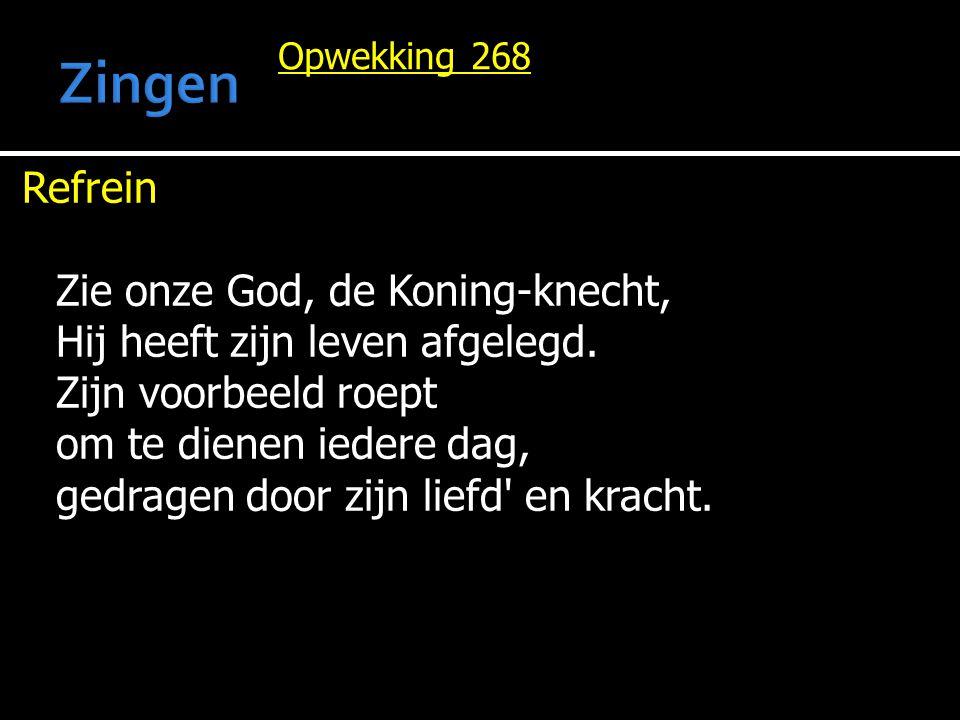 Opwekking 268 Refrein Zie onze God, de Koning-knecht, Hij heeft zijn leven afgelegd. Zijn voorbeeld roept om te dienen iedere dag, gedragen door zijn