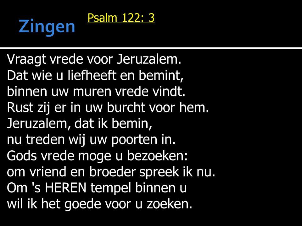 Psalm 122: 3 Vraagt vrede voor Jeruzalem. Dat wie u liefheeft en bemint, binnen uw muren vrede vindt. Rust zij er in uw burcht voor hem. Jeruzalem, da