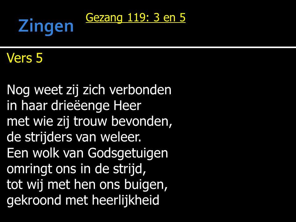 Gezang 119: 3 en 5 Vers 5 Nog weet zij zich verbonden in haar drieëenge Heer met wie zij trouw bevonden, de strijders van weleer.