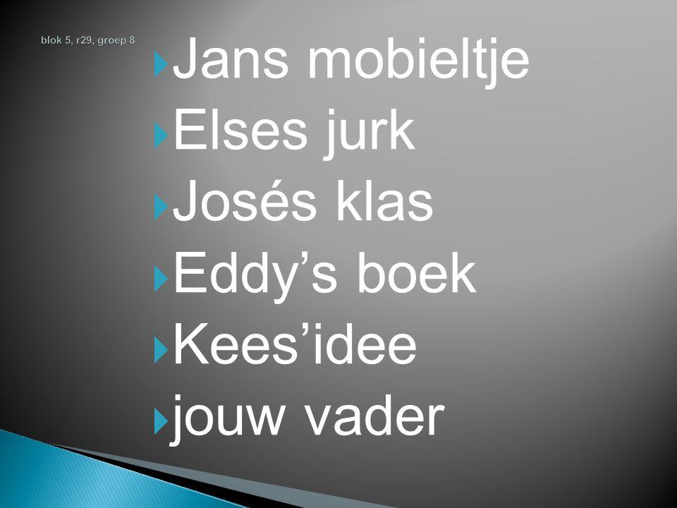  Jans mobieltje  Elses jurk  Josés klas  Eddy's boek  Kees'idee  jouw vader
