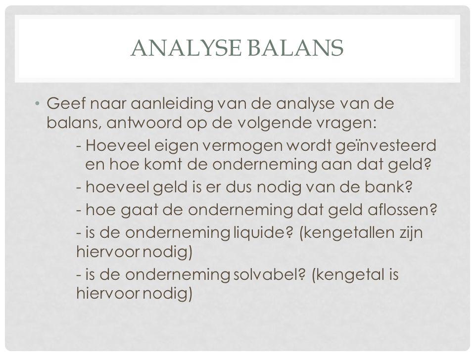ANALYSE BALANS Geef naar aanleiding van de analyse van de balans, antwoord op de volgende vragen: - Hoeveel eigen vermogen wordt geïnvesteerd en hoe k