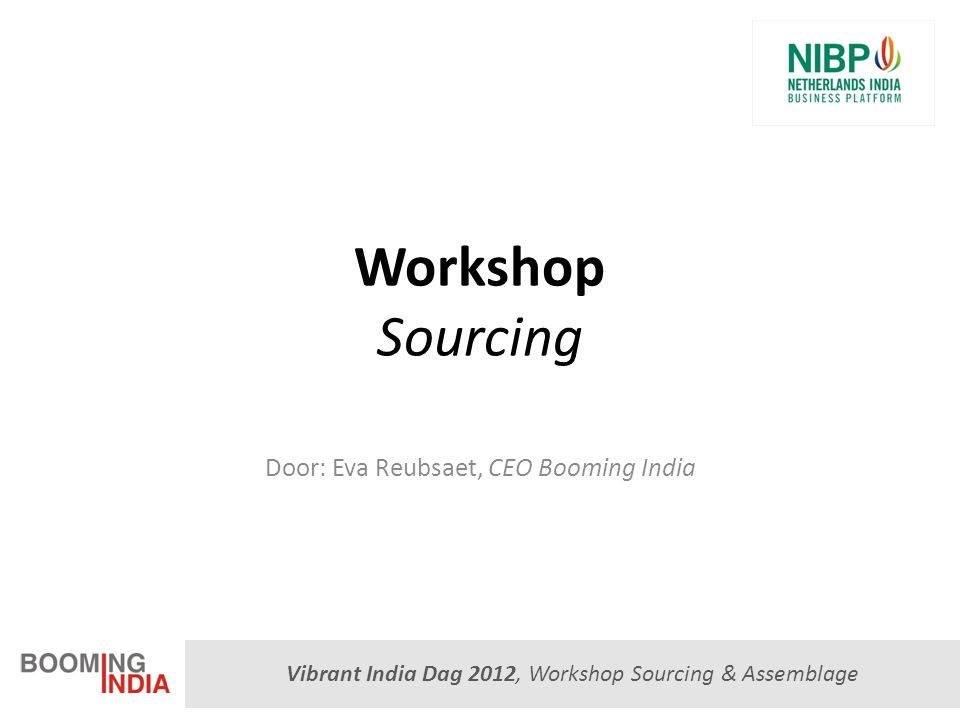Vibrant India Dag 2012, Workshop Sourcing & Assemblage Sectoren Metaalindustrie (giet- en smeedwerk, subcontracting, pijp- en procesgerelateerde producten) Auto-industrie Persoonlijke veiligheidsmiddelensector Engineering Elektronische industrie (componenten) Medische sector (medische instrumenten, laboratorium apparatuur) Software industrie Business process outsourcing Chemische industrie Consumentenmarkt (interieurdecoratie, kantoor- en schoolbenodigheden)