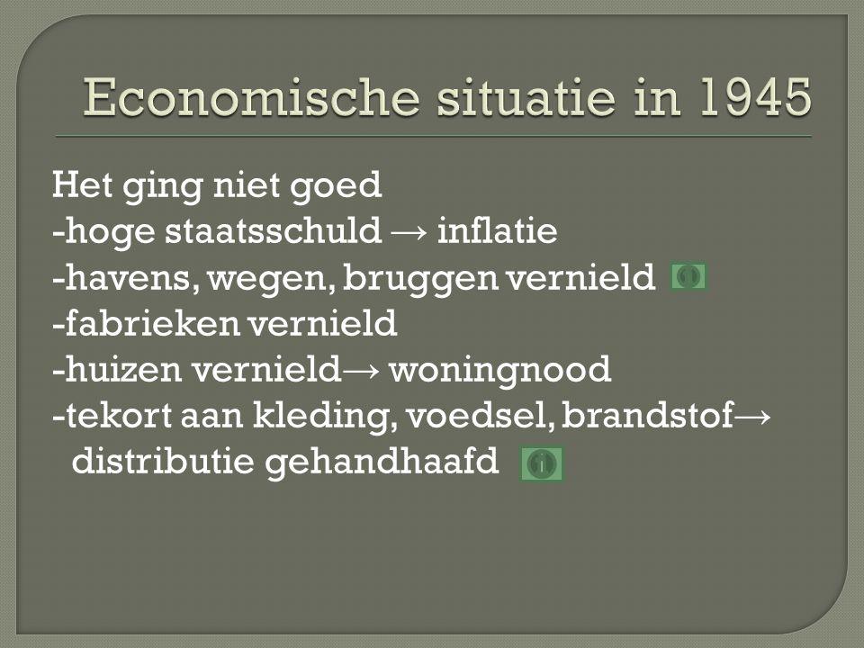 Het ging niet goed -hoge staatsschuld → inflatie -havens, wegen, bruggen vernield -fabrieken vernield -huizen vernield → woningnood -tekort aan kleding, voedsel, brandstof → distributie gehandhaafd