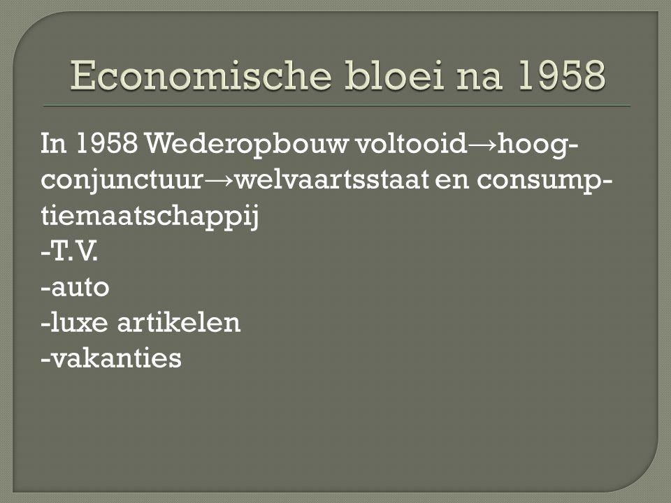 In 1958 Wederopbouw voltooid → hoog- conjunctuur → welvaartsstaat en consump- tiemaatschappij -T.V. -auto -luxe artikelen -vakanties