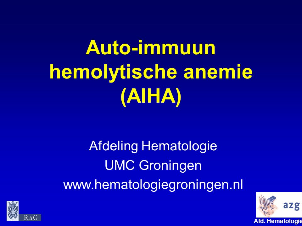 Afd. Hematologie umcg Auto-immuun hemolytische anemie (AIHA) Afdeling Hematologie UMC Groningen www.hematologiegroningen.nl