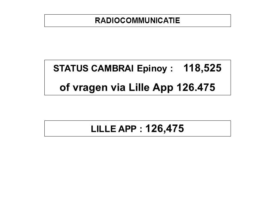RADIOCOMMUNICATIE STATUS CAMBRAI Epinoy : 118,525 of vragen via Lille App 126.475 LILLE APP : 126,475