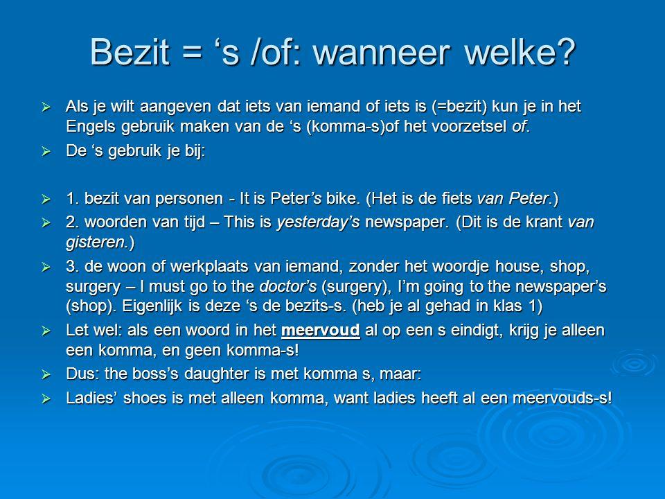 Bezit = 's /of: wanneer welke?  Als je wilt aangeven dat iets van iemand of iets is (=bezit) kun je in het Engels gebruik maken van de 's (komma-s)of