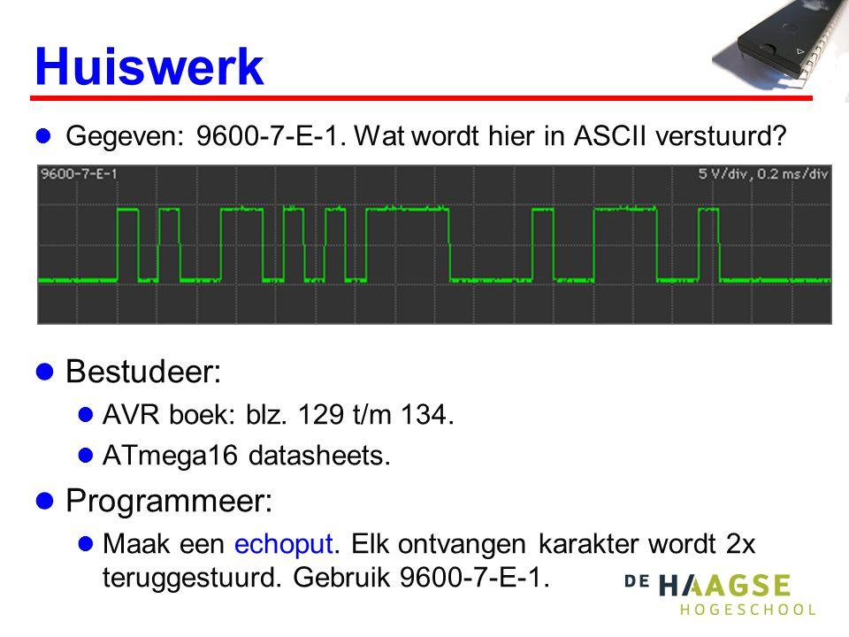 Huiswerk Gegeven: 9600-7-E-1. Wat wordt hier in ASCII verstuurd? Bestudeer: AVR boek: blz. 129 t/m 134. ATmega16 datasheets. Programmeer: Maak een ech