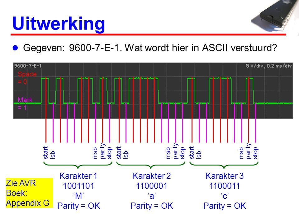 Uitwerking Gegeven: 9600-7-E-1. Wat wordt hier in ASCII verstuurd? startstoplsbparitymsbstartstoplsbparitymsbstartstoplsbparitymsb Space = 0 Mark = 1