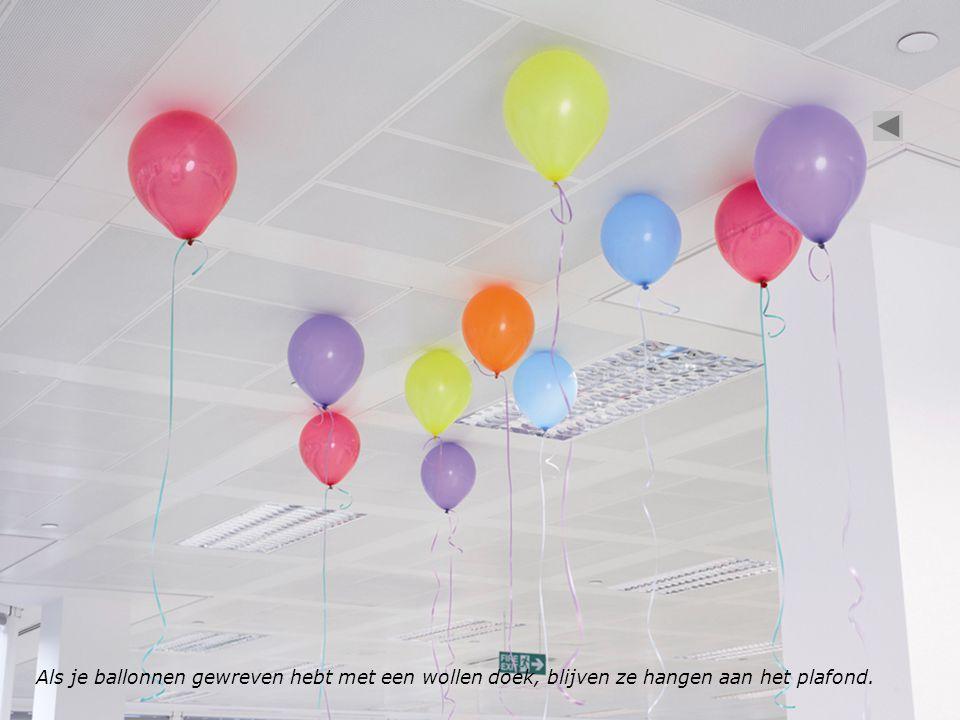 Als je ballonnen gewreven hebt met een wollen doek, blijven ze hangen aan het plafond.