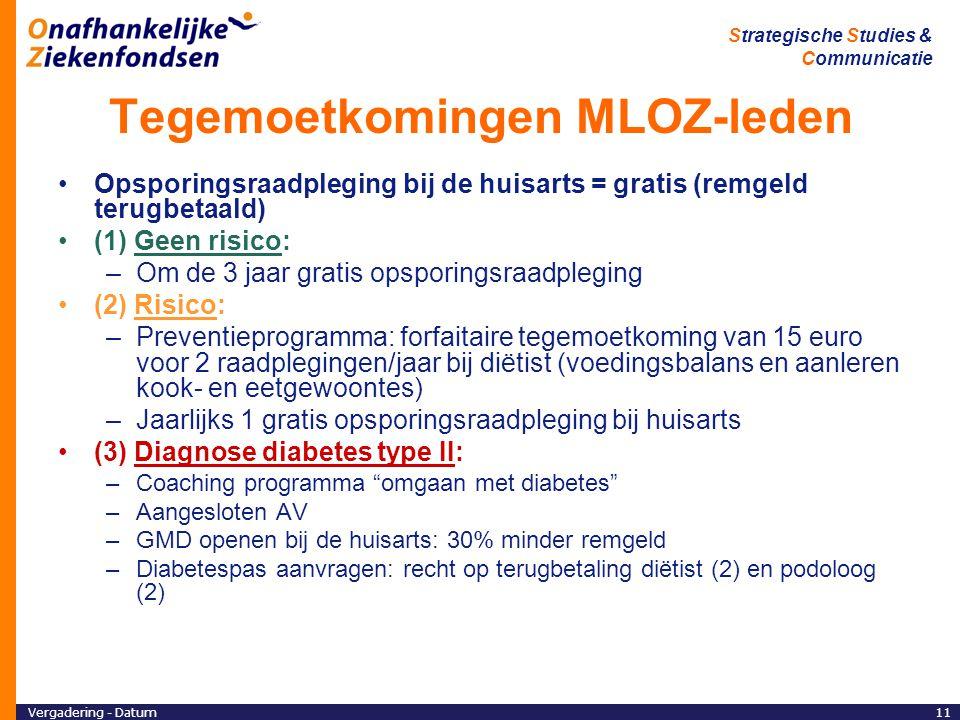 Vergadering - Datum11 Strategische Studies & Communicatie Tegemoetkomingen MLOZ-leden Opsporingsraadpleging bij de huisarts = gratis (remgeld terugbetaald) (1) Geen risico: –Om de 3 jaar gratis opsporingsraadpleging (2) Risico: –Preventieprogramma: forfaitaire tegemoetkoming van 15 euro voor 2 raadplegingen/jaar bij diëtist (voedingsbalans en aanleren kook- en eetgewoontes) –Jaarlijks 1 gratis opsporingsraadpleging bij huisarts (3) Diagnose diabetes type II: –Coaching programma omgaan met diabetes –Aangesloten AV –GMD openen bij de huisarts: 30% minder remgeld –Diabetespas aanvragen: recht op terugbetaling diëtist (2) en podoloog (2)