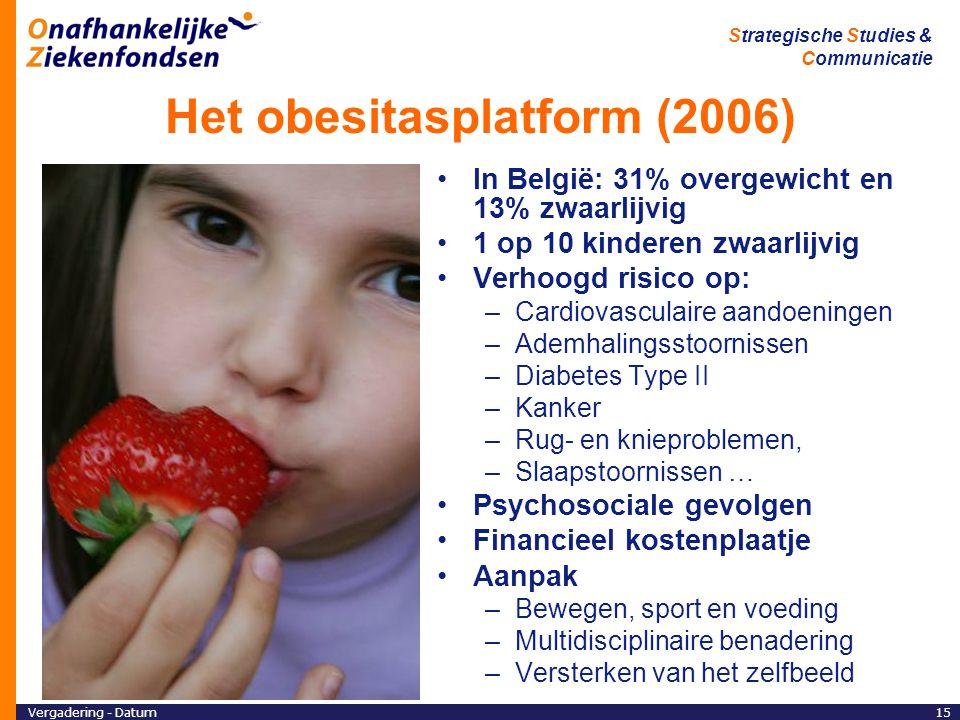 Vergadering - Datum15 Strategische Studies & Communicatie Het obesitasplatform (2006) In België: 31% overgewicht en 13% zwaarlijvig 1 op 10 kinderen zwaarlijvig Verhoogd risico op: –Cardiovasculaire aandoeningen –Ademhalingsstoornissen –Diabetes Type II –Kanker –Rug- en knieproblemen, –Slaapstoornissen … Psychosociale gevolgen Financieel kostenplaatje Aanpak –Bewegen, sport en voeding –Multidisciplinaire benadering –Versterken van het zelfbeeld