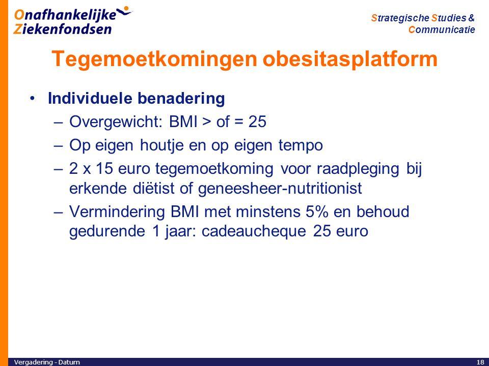 Vergadering - Datum18 Strategische Studies & Communicatie Tegemoetkomingen obesitasplatform Individuele benadering –Overgewicht: BMI > of = 25 –Op eigen houtje en op eigen tempo –2 x 15 euro tegemoetkoming voor raadpleging bij erkende diëtist of geneesheer-nutritionist –Vermindering BMI met minstens 5% en behoud gedurende 1 jaar: cadeaucheque 25 euro