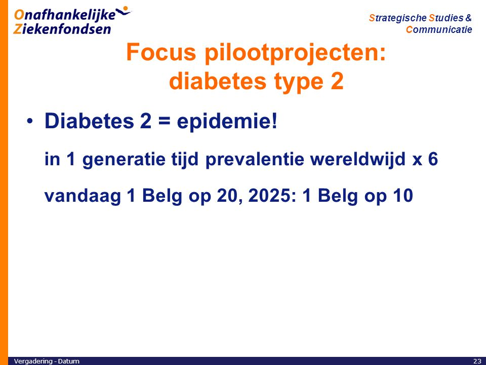 Vergadering - Datum23 Strategische Studies & Communicatie Focus pilootprojecten: diabetes type 2 Diabetes 2 = epidemie! in 1 generatie tijd prevalenti