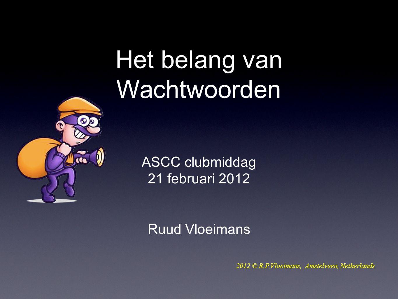 ASCC clubmiddag 21 februari 2012 Ruud Vloeimans 2012 © R.P.Vloeimans, Amstelveen, Netherlands Het belang van Wachtwoorden