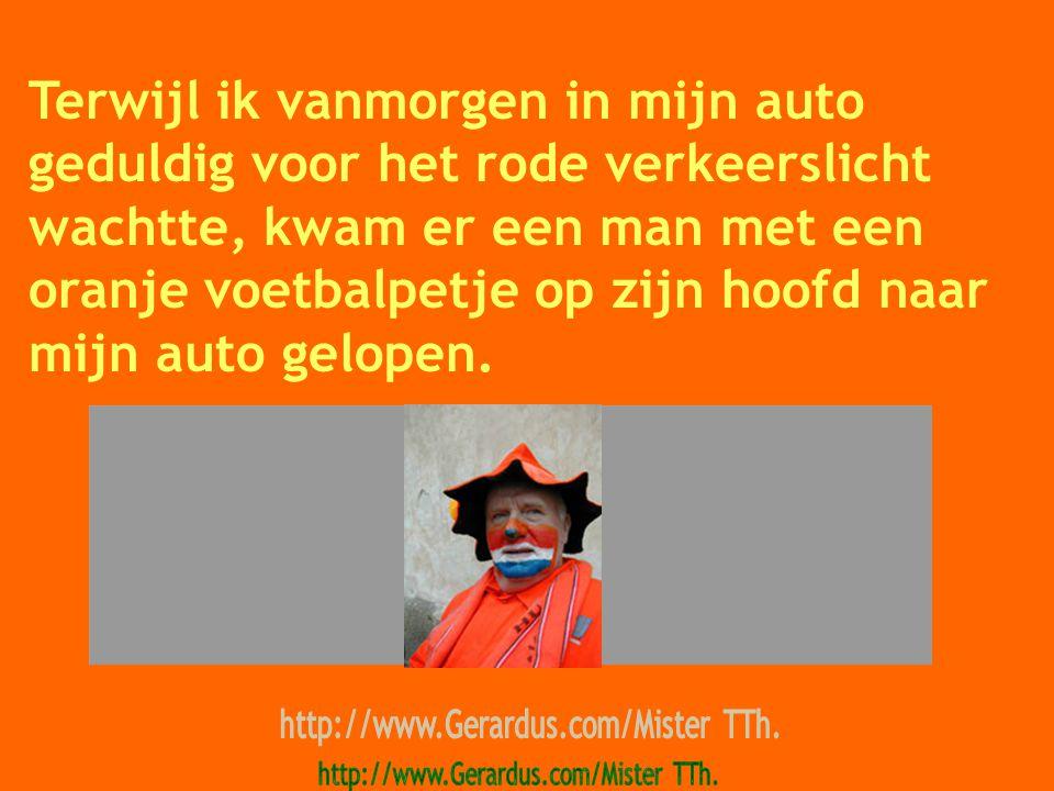 Terwijl ik vanmorgen in mijn auto geduldig voor het rode verkeerslicht wachtte, kwam er een man met een oranje voetbalpetje op zijn hoofd naar mijn auto gelopen.