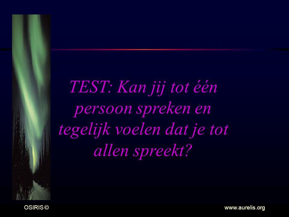 OSIRIS © www.aurelis.org TEST: Kan jij tot één persoon spreken en tegelijk voelen dat je tot allen spreekt?