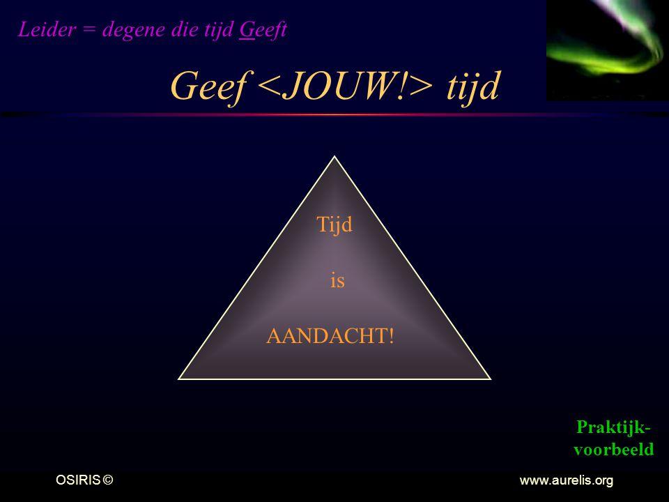 OSIRIS © www.aurelis.org Geef tijd Leider = degene die tijd Geeft Praktijk- voorbeeld Tijd AANDACHT! is