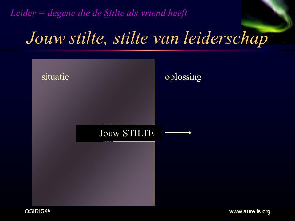 OSIRIS © www.aurelis.org Jouw stilte, stilte van leiderschap situatieoplossing Jouw STILTE Leider = degene die de Stilte als vriend heeft