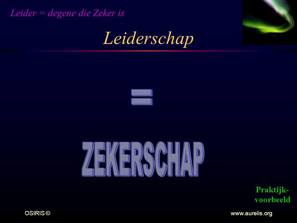 OSIRIS © www.aurelis.org Leiderschap Leider = degene die Zeker is Praktijk- voorbeeld