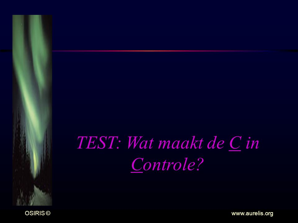 OSIRIS © www.aurelis.org TEST: Wat maakt de C in Controle?