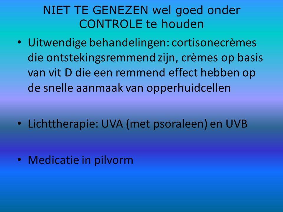 NIET TE GENEZEN wel goed onder CONTROLE te houden Uitwendige behandelingen: cortisonecrèmes die ontstekingsremmend zijn, crèmes op basis van vit D die een remmend effect hebben op de snelle aanmaak van opperhuidcellen Lichttherapie: UVA (met psoraleen) en UVB Medicatie in pilvorm
