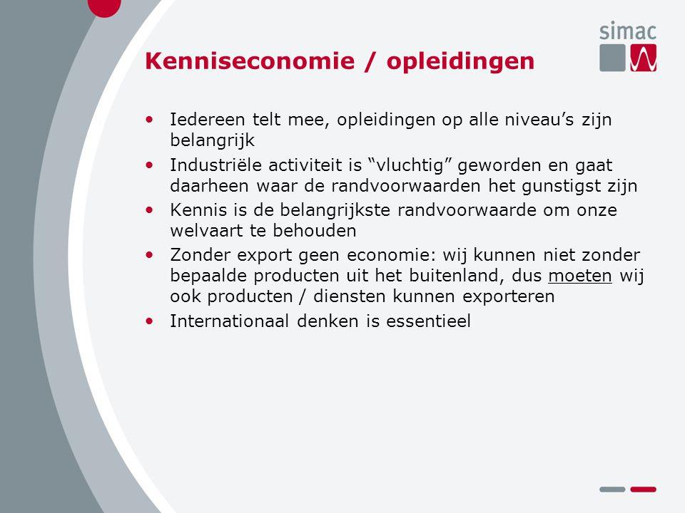Kenniseconomie / opleidingen Iedereen telt mee, opleidingen op alle niveau's zijn belangrijk Industriële activiteit is vluchtig geworden en gaat daarheen waar de randvoorwaarden het gunstigst zijn Kennis is de belangrijkste randvoorwaarde om onze welvaart te behouden Zonder export geen economie: wij kunnen niet zonder bepaalde producten uit het buitenland, dus moeten wij ook producten / diensten kunnen exporteren Internationaal denken is essentieel