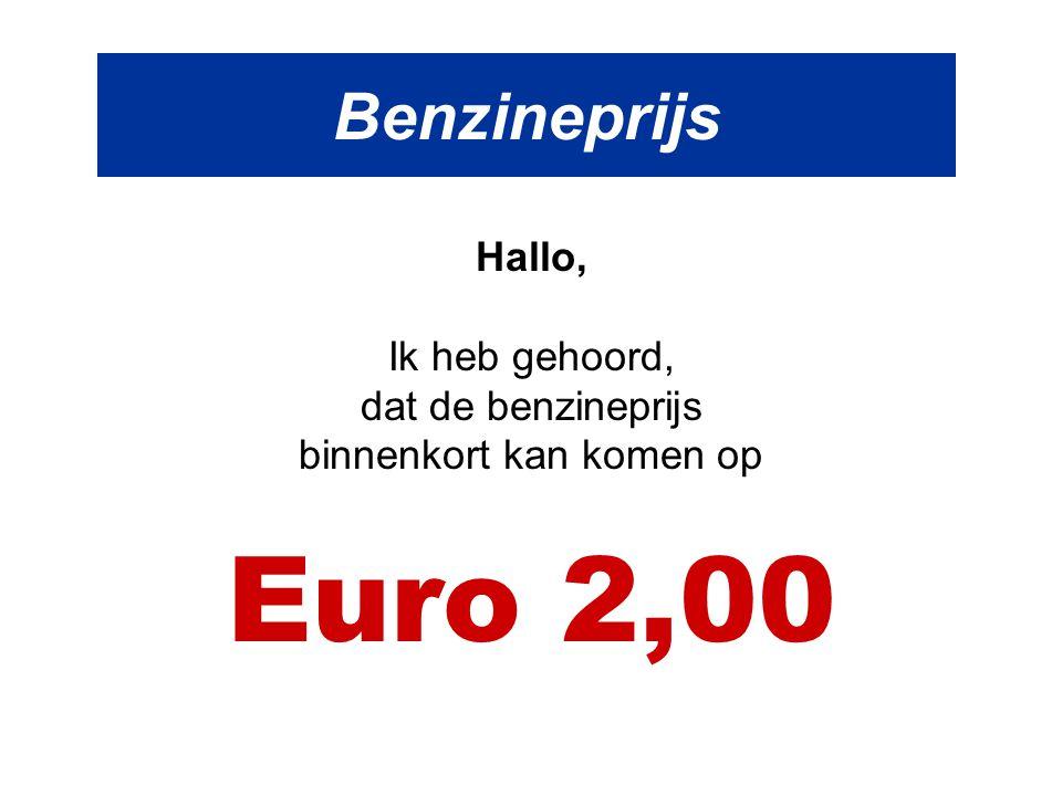 Benzineprijs Hallo, Ik heb gehoord, dat de benzineprijs binnenkort kan komen op Euro 2,00