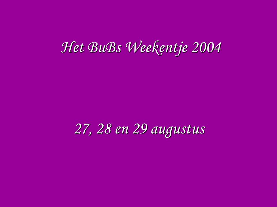 Het BuBs Weekentje 2004 Wat hoef je niet mee te nemen .