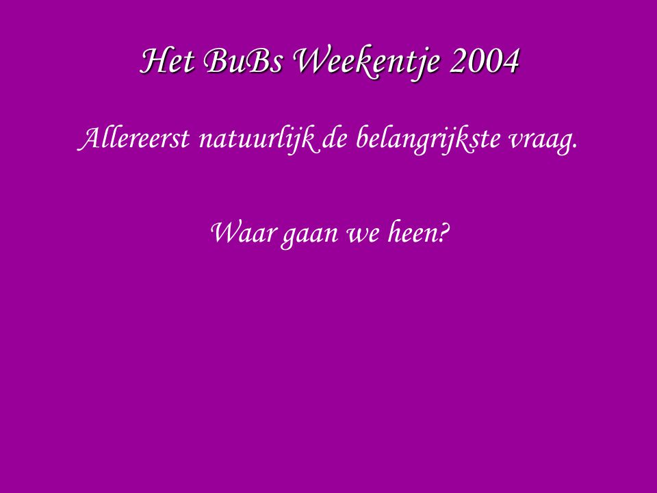 Het BuBs Weekentje 2004 Allereerst natuurlijk de belangrijkste vraag. Waar gaan we heen