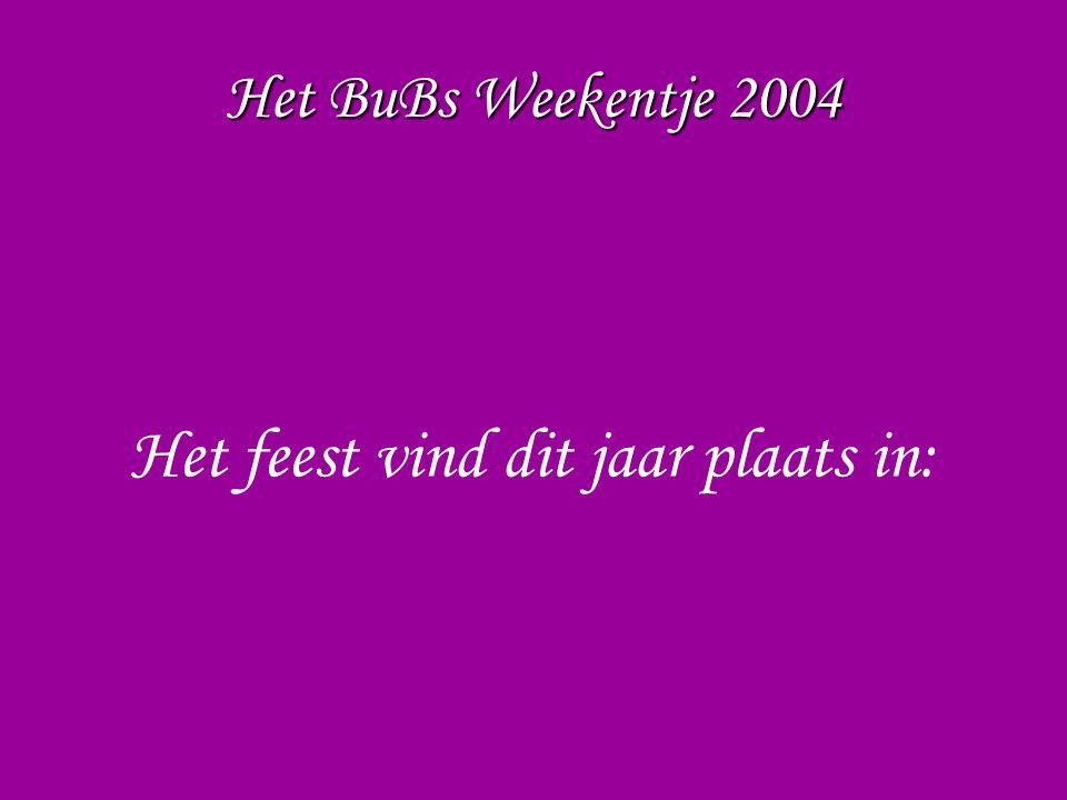 Het BuBs Weekentje 2004 Het feest vind dit jaar plaats in: