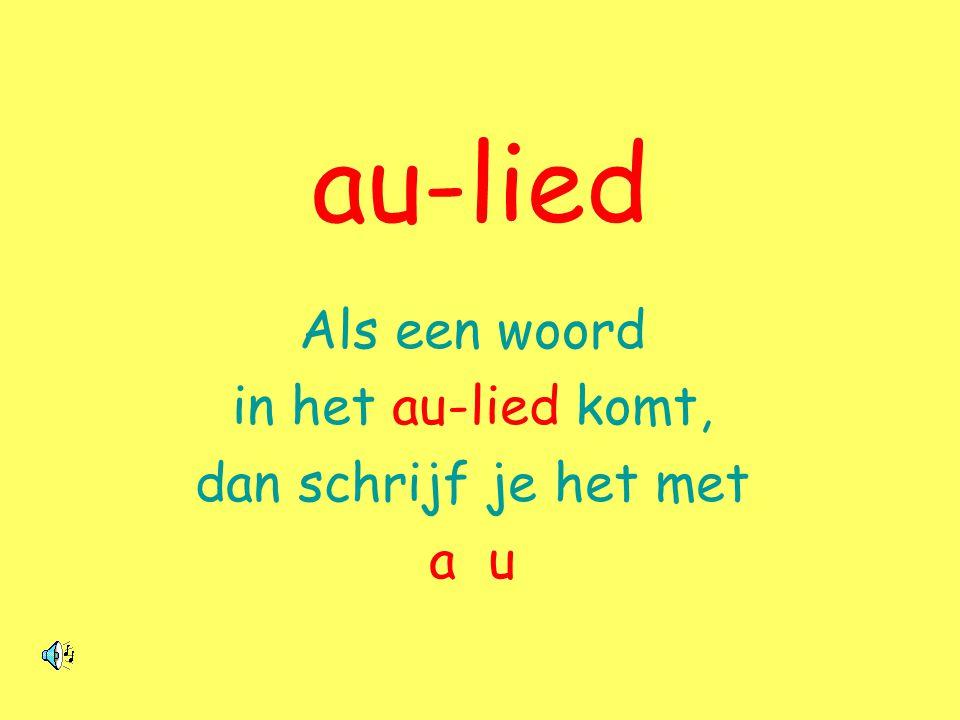 au-lied Als een woord in het au-lied komt, dan schrijf je het met a u