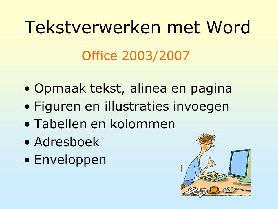 Tekstverwerken met Word Opmaak tekst, alinea en pagina Figuren en illustraties invoegen Tabellen en kolommen Adresboek Enveloppen Office 2003/2007