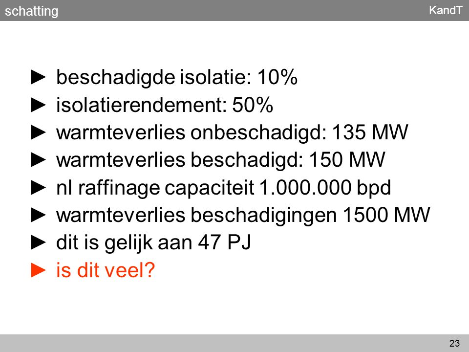 KandT 23 ► beschadigde isolatie: 10% ► isolatierendement: 50% ► warmteverlies onbeschadigd: 135 MW ► warmteverlies beschadigd: 150 MW ► nl raffinage c