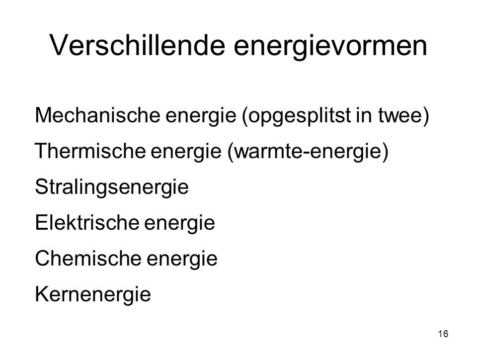 16 Verschillende energievormen Mechanische energie (opgesplitst in twee) Thermische energie (warmte-energie) Elektrische energie Kernenergie Chemische