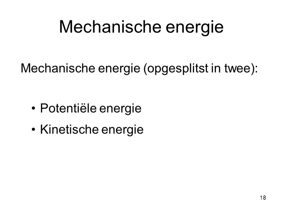 18 Mechanische energie Mechanische energie (opgesplitst in twee): Potentiële energie Kinetische energie